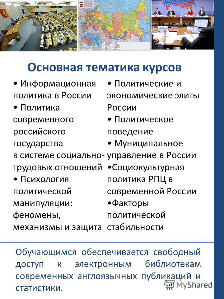 Основная тематика курсов Информационная политика в России Политика современного российского государства в системе социально- трудовых отношений Психология политической манипуляции: феномены, механизмы и защита Политические и экономические элиты Росси