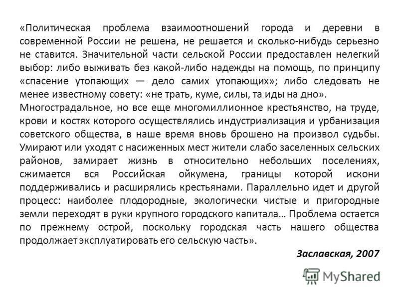 «Политическая проблема взаимоотношений города и деревни в современной России не решена, не решается и сколько-нибудь серьезно не ставится. Значительной части сельской России предоставлен нелегкий выбор: либо выживать без какой-либо надежды на помощь,