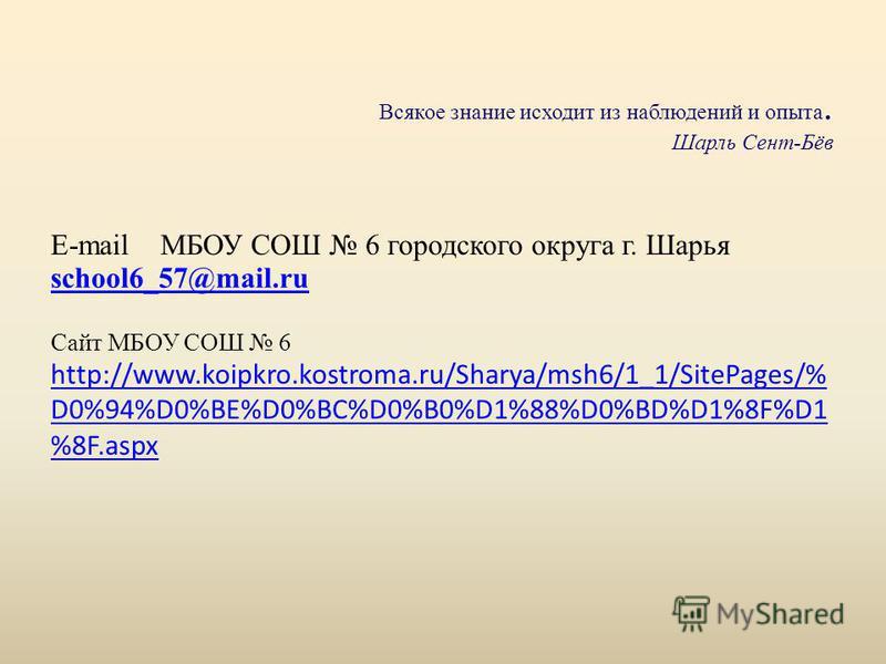 Всякое знание исходит из наблюдений и опыта. Шарль Сент-Бёв E-mail МБОУ СОШ 6 городского округа г. Шарья Сайт МБОУ СОШ 6 http://www.koipkro.kostroma.ru/Sharya/msh6/1_1/SitePages/% D0%94%D0%BE%D0%BC%D0%B0%D1%88%D0%BD%D1%8F%D1 %8F.aspx school6_57@mail.
