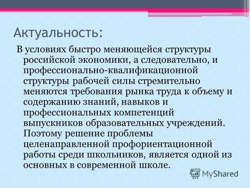 Актуальность: В условиях быстро меняющейся структуры российской экономики, а следовательно, и профессионально-квалификационной структуры рабочей силы стремительно меняются требования рынка труда к объему и содержанию знаний, навыков и профессиональны
