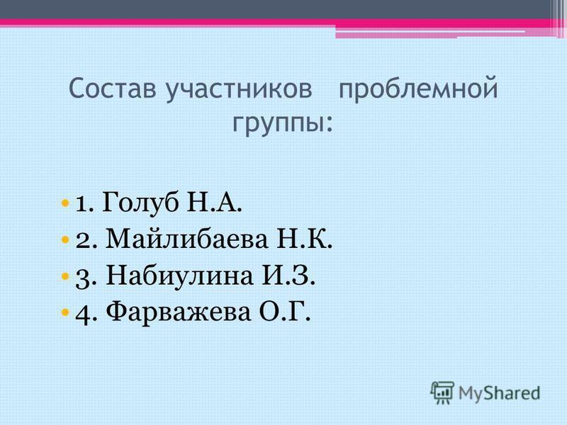 Состав участников проблемной группы: 1. Голуб Н.А. 2. Майлибаева Н.К. 3. Набиулина И.З. 4. Фарважева О.Г.