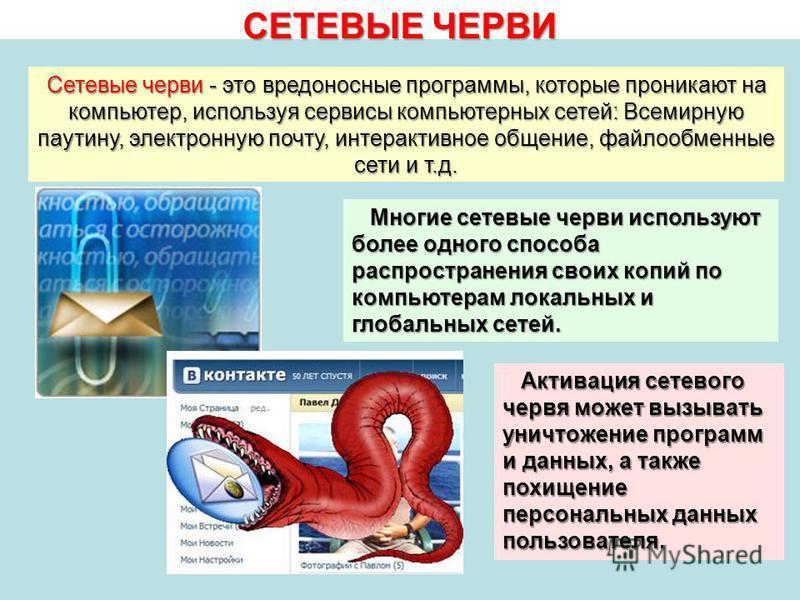 СЕТЕВЫЕ ЧЕРВИ Сетевые черви - это вредоносные программы, которые проникают на компьютер, используя сервисы компьютерных сетей: Всемирную паутину, электронную почту, интерактивное общение, файлообменные сети и т.д. Многие сетевые черви используют боле