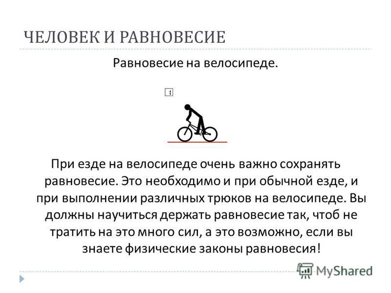 ЧЕЛОВЕК И РАВНОВЕСИЕ Равновесие на велосипеде. При езде на велосипеде очень важно сохранять равновесие. Это необходимо и при обычной езде, и при выполнении различных трюков на велосипеде. Вы должны научиться держать равновесие так, чтоб не тратить на
