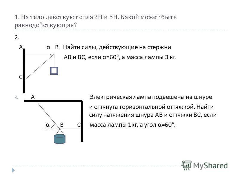 1. На тело девствуют сила 2 Н и 5 Н. Какой может быть равнодействующая ? 2. А α В Найти силы, действующие на стержни АВ и ВС, если α =60°, а масса лампы 3 кг. С 3. А Электрическая лампа подвешена на шнуре и оттянута горизонтальной оттяжкой. Найти сил