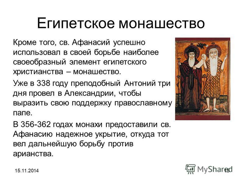Египетское монашество Кроме того, св. Афанасий успешно использовал в своей борьбе наиболее своеобразный элемент египетского христианства – монашество. Уже в 338 году преподобный Антоний три дня провел в Александрии, чтобы выразить свою поддержку прав