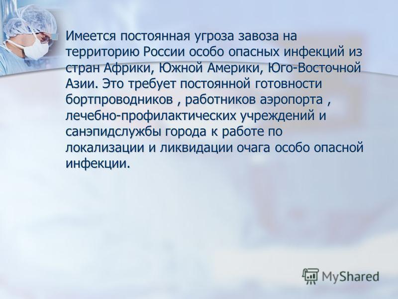 Имеется постоянная угроза завоза на территорию России особо опасных инфекций из стран Африки, Южной Америки, Юго-Восточной Азии. Это требует постоянной готовности бортпроводников, работников аэропорта, лечебно-профилактических учреждений и санэпидслу