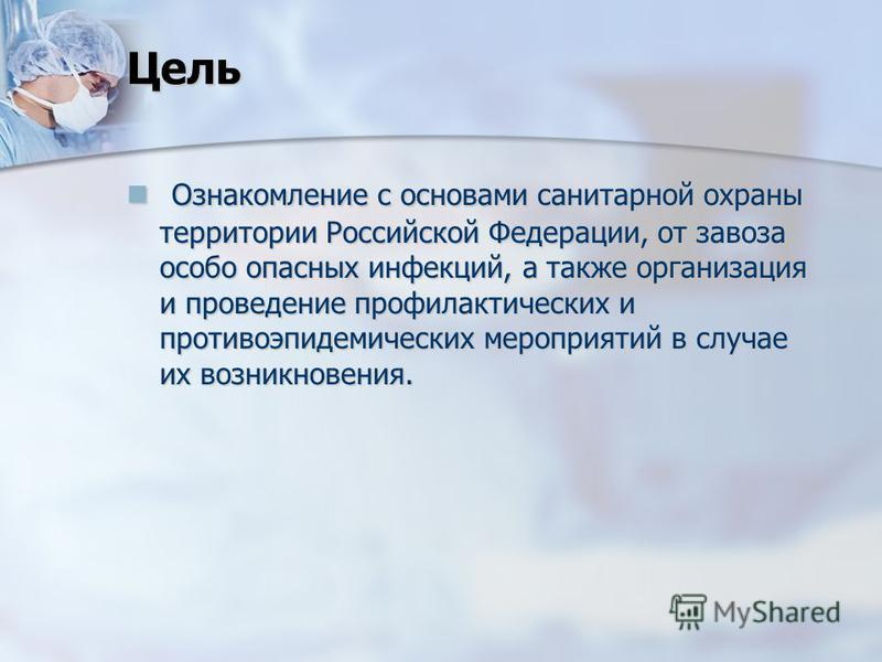 Цель Ознакомление с основами санитарной охраны территории Российской Федерации, от завоза особо опасных инфекций, а также организация и проведение профилактических и противоэпидемических мероприятий в случае их возникновения. Ознакомление с основами