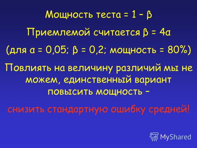 Мощность теста = 1 – β Приемлемой считается β = 4α (для α = 0,05; β = 0,2; мощность = 80%) Повлиять на величину различий мы не можем, единственный вариант повысить мощность – снизить стандартную ошибку средней!