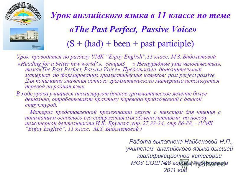 Урок английского языка в 11 классе по теме «The Past Perfect, Passive Voice» ( S + (had) + been + past participle) Урок проводится по разделу УМК Enjoy English,11 класс, М.З. Биболетовой «Heading for a better new world?». секция 3 « Незаурядные умы ч
