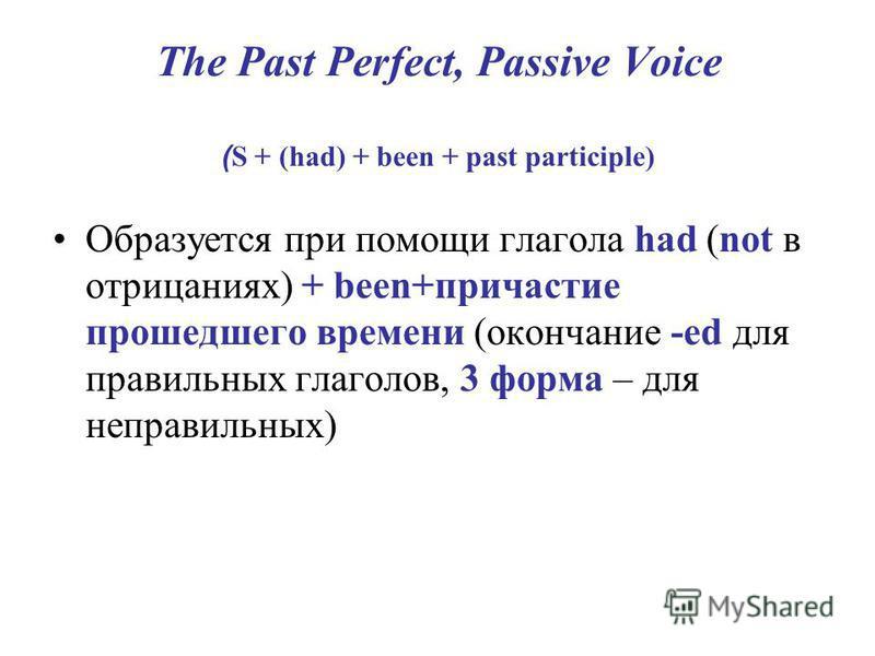 The Past Perfect, Passive Voice ( S + (had) + been + past participle) Образуется при помощи глагола had (not в отрицаниях) + been+причастие прошедшего времени (окончание -ed для правильных глаголов, 3 форма – для неправильных)