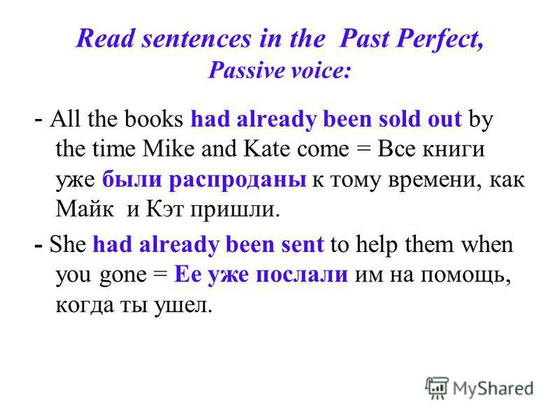 Read sentences in the Past Perfect, Passive voice: - All the books had already been sold out by the time Mike and Kate come = Все книги уже были распроданы к тому времени, как Майк и Кэт пришли. - She had already been sent to help them when you gone