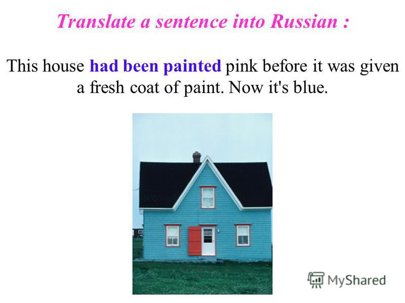 Translate a sentence into Russian : This house had been painted pink before it was given a fresh coat of paint. Now it's blue.