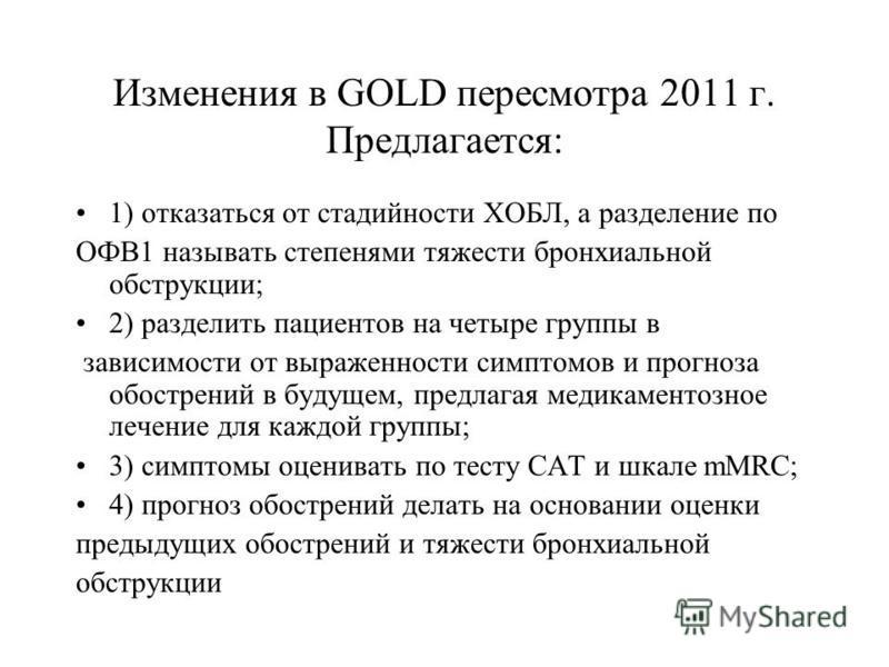 Изменения в GOLD пересмотра 2011 г. Предлагается: 1) отказаться от стадийности ХОБЛ, а разделение по ОФВ1 называть степенями тяжести бронхиальной обструкции; 2) разделить пациентов на четыре группы в зависимости от выраженности симптомов и прогноза о