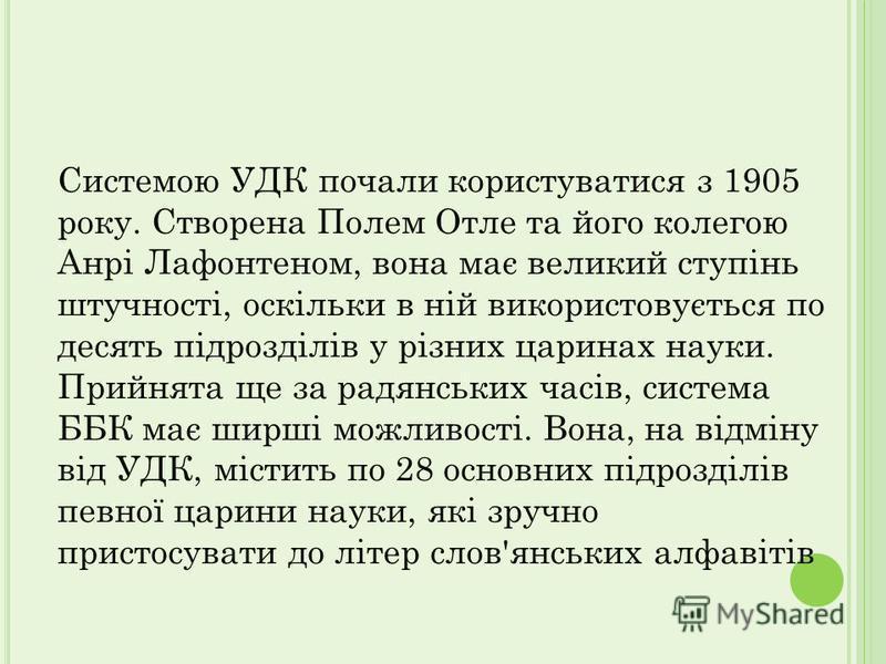 Системою УДК почали користуватися з 1905 року. Створена Полем Отле та його колегою Анрі Лафонтеном, вона має великий ступінь штучності, оскільки в ній використовується по десять підрозділів у різних царинах науки. Прийнята ще за радянських часів, сис