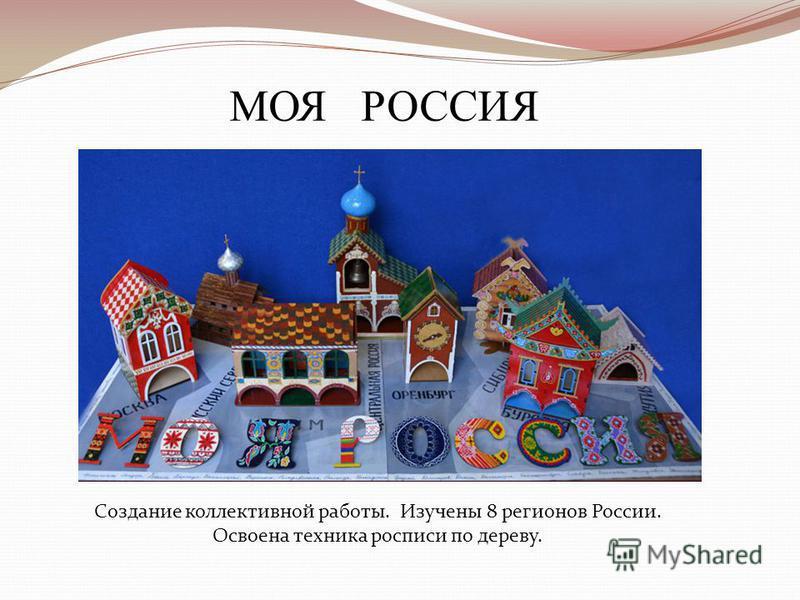 МОЯ РОССИЯ Создание коллективной работы. Изучены 8 регионов России. Освоена техника росписи по дереву.