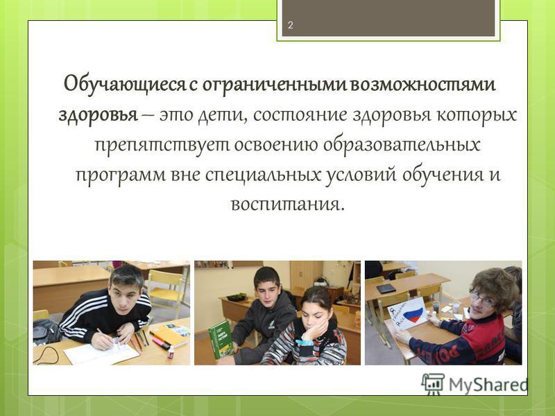 Обучающиеся с ограниченными возможностями здоровья – это дети, состояние здоровья которых препятствует освоению образовательных программ вне специальных условий обучения и воспитания. 2