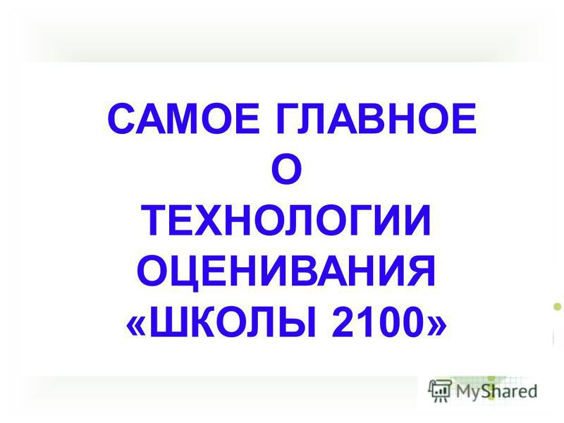 САМОЕ ГЛАВНОЕ О ТЕХНОЛОГИИ ОЦЕНИВАНИЯ «ШКОЛЫ 2100»