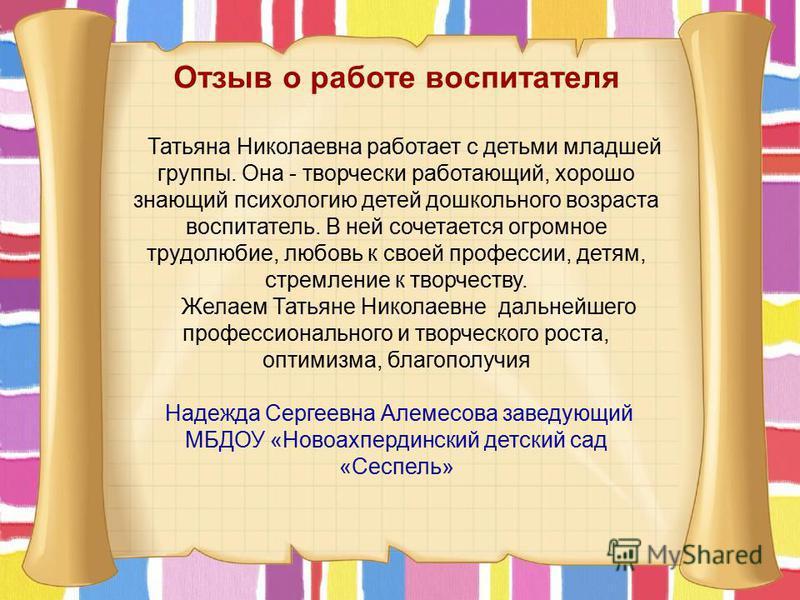 Отзыв о работе воспитателя Татьяна Николаевна работает с детьми младшей группы. Она - творчески работающий, хорошо знающий психологию детей дошкольного возраста воспитатель. В ней сочетается огромное трудолюбие, любовь к своей профессии, детям, стрем