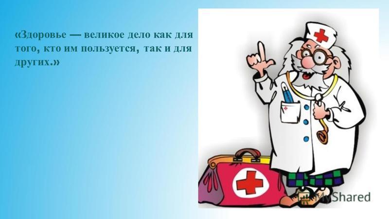 « Здоровье великое дело как для того, кто им пользуется, так и для других.»