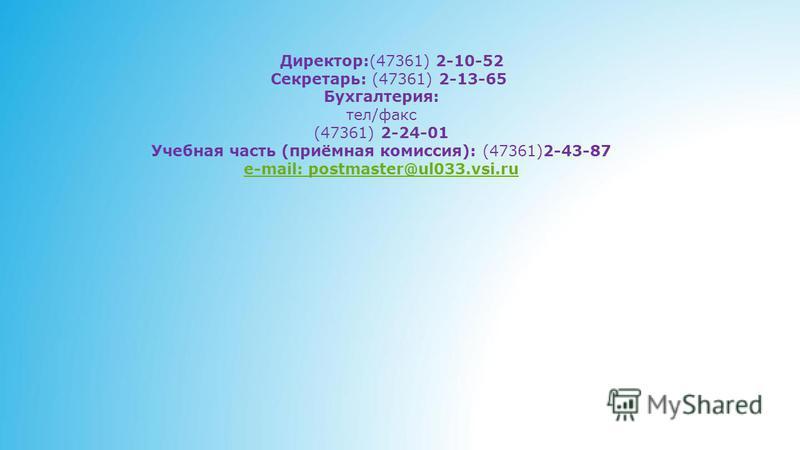 Директор:(47361) 2-10-52 Секретарь: (47361) 2-13-65 Бухгалтерия: тел/факс (47361) 2-24-01 Учебная часть (приёмная комиссия): (47361)2-43-87 e-mail: postmaster@ul033.vsi.ru