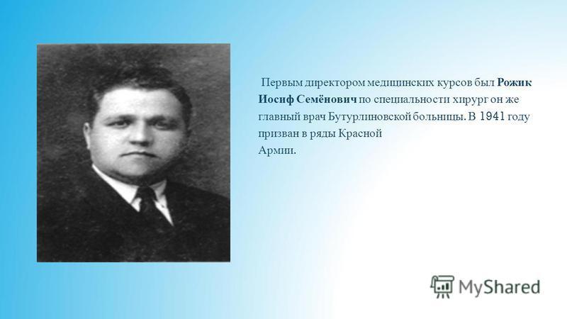 Первым директором медицинских курсов был Рожик Иосиф Семёнович по специальности хирург он же главный врач Бутурлиновской больницы. В 1941 году призван в ряды Красной Армии.