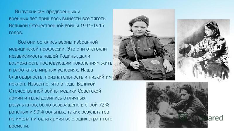 Выпускникам предвоенных и военных лет пришлось вынести все тяготы Великой Отечественной войны 1941-1945 годов. Все они остались верны избранной медицинской профессии. Это они отстояли независимость нашей Родины, дали возможность последующим поколения