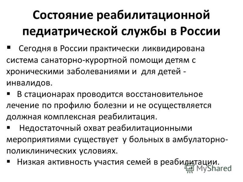 Состояние реабилитационной педиатрической службы в России Сегодня в России практически ликвидирована система санаторно-курортной помощи детям с хроническими заболеваниями и для детей - инвалидов. В стационарах проводится восстановительное лечение по