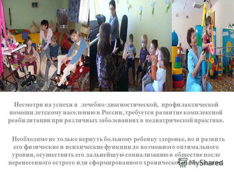Несмотря на успехи в лечебно-диагностической, профилактической помощи детскому населению в России, требуется развитие комплексной реабилитации при различных заболеваниях в педиатрической практике. Необходимо не только вернуть больному ребенку здоровь