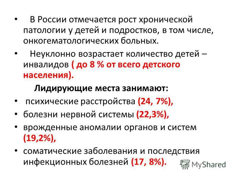 В России отмечается рост хронической патологии у детей и подростков, в том числе, онкогематологических больных. Неуклонно возрастает количество детей – инвалидов ( до 8 % от всего детского населения). Лидирующие места занимают: психические расстройст