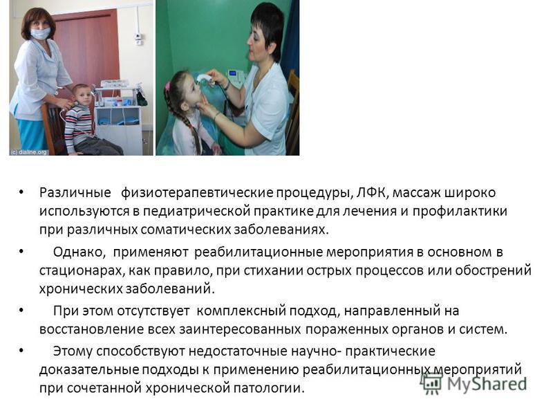 Различные физиотерапевтические процедуры, ЛФК, массаж широко используются в педиатрической практике для лечения и профилактики при различных соматических заболеваниях. Однако, применяют реабилитационные мероприятия в основном в стационарах, как прави