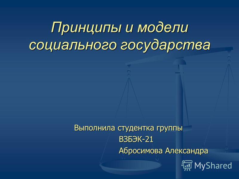 Принципы и модели социального государства Выполнила студентка группы ВЗБЭК-21 ВЗБЭК-21 Абросимова Александра Абросимова Александра