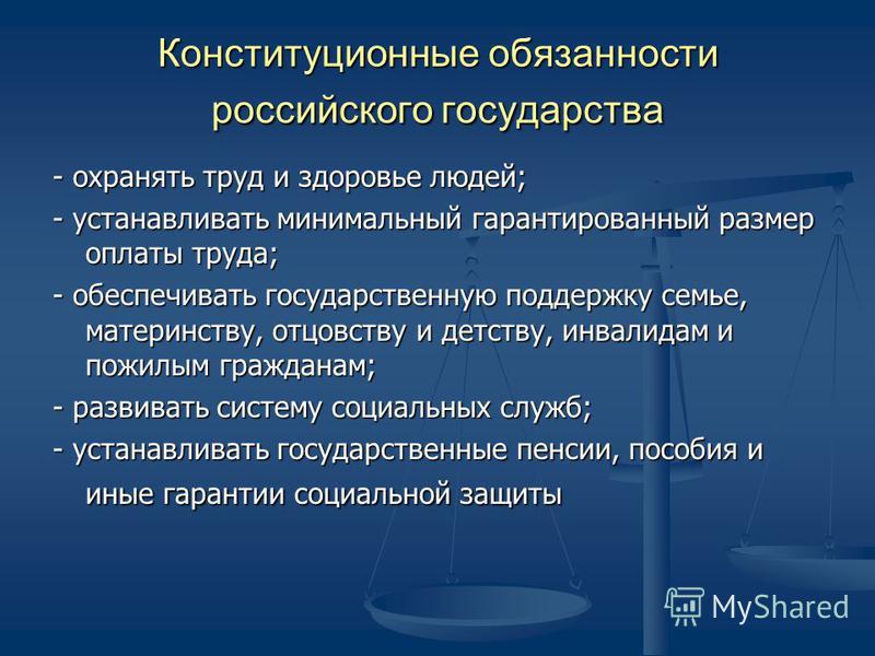 Конституционные обязанности российского государства - охранять труд и здоровье людей; - устанавливать минимальный гарантированный размер оплаты труда; - обеспечивать государственную поддержку семье, материнству, отцовству и детству, инвалидам и пожил