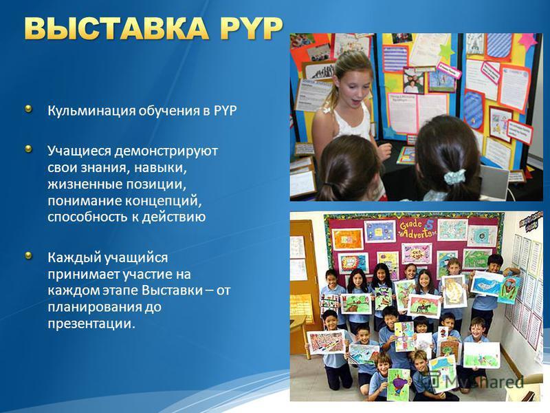 Кульминация обучения в PYP Учащиеся демонстрируют свои знания, навыки, жизненные позиции, понимание концепций, способность к действию Каждый учащийся принимает участие на каждом этапе Выставки – от планирования до презентации.