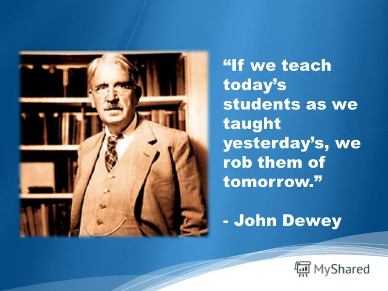 If we teach todays students as we taught yesterdays, we rob them of tomorrow. - John Dewey