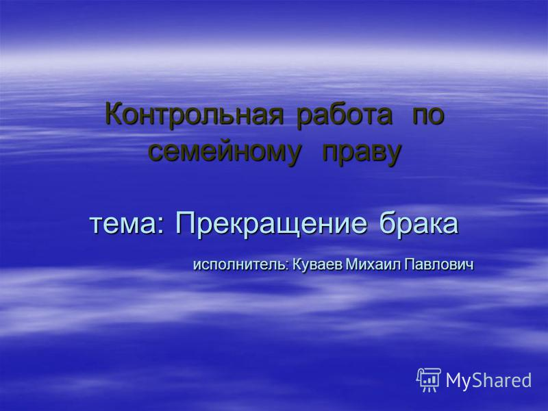 Контрольная работа по семейному праву тема: Прекращение брака исполнитель: Куваев Михаил Павлович