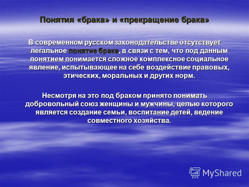Понятия «брака» и «прекращение брака» В современном русском законодательстве отсутствует легальное понятие брака, в связи с тем, что под данным понятием понимается сложное комплексное социальное явление, испытывающее на себе воздействие правовых, эти