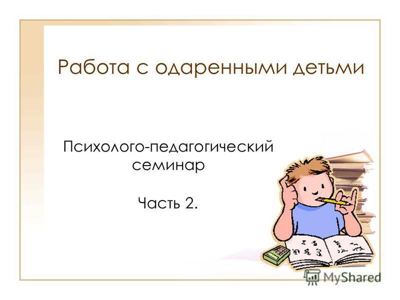 Работа с одаренными детьми Психолого-педагогический семинар Часть 2.