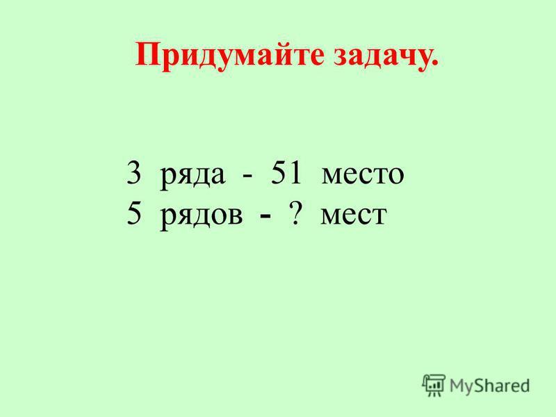 Придумайте задачу. 3 ряда - 51 место 5 рядов - ? мест