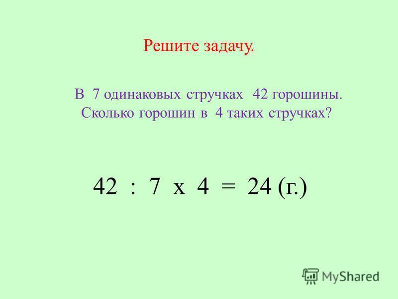 Решите задачу. В 7 одинаковых стручках 42 горошины. Сколько горошин в 4 таких стручках? 42 : 7 х 4 = 24 (г.)