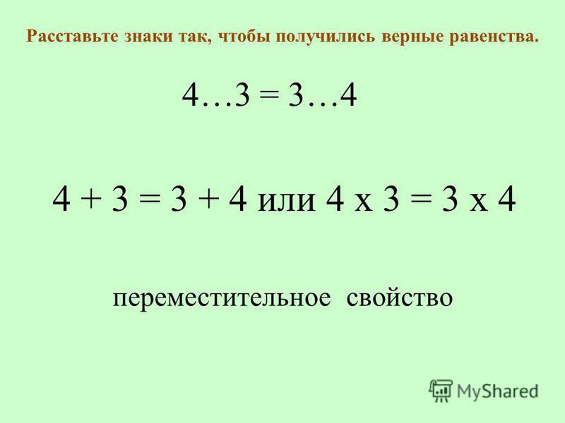 4…3 = 3…4 Расставьте знаки так, чтобы получились верные равенства. переместительное свойство 4 + 3 = 3 + 4 или 4 х 3 = 3 х 4
