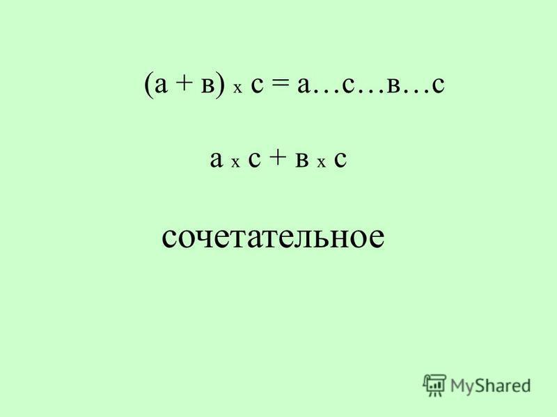 (а + в) х с = а…с…в…с а х с + в х с сочетательное