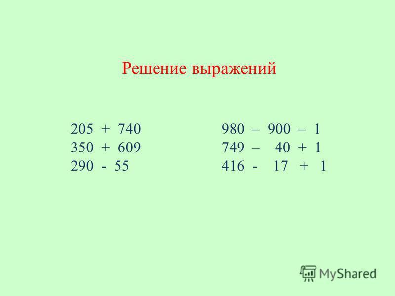 205 + 740 980 – 900 – 1 350 + 609 749 – 40 + 1 290 - 55 416 - 17 + 1 Решение выражений