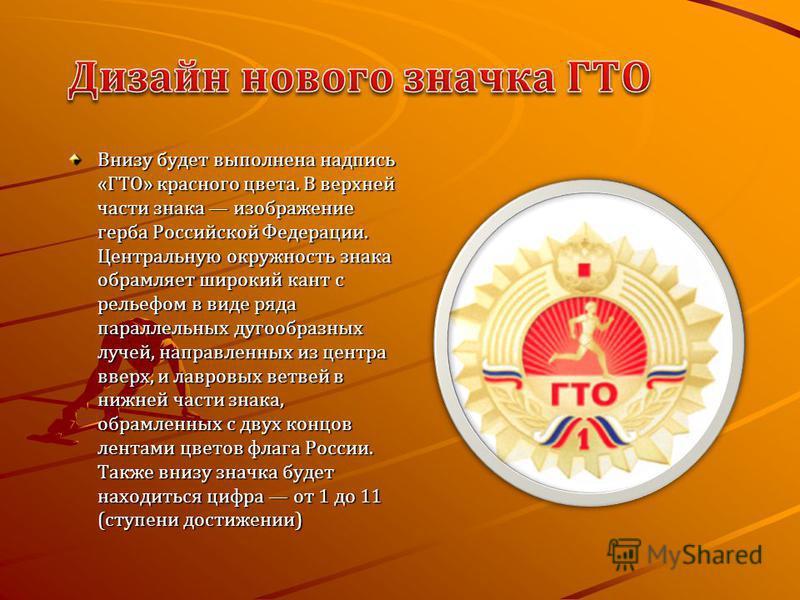 Внизу будет выполнена надпись «ГТО» красного цвета. В верхней части знака изображение герба Российской Федерации. Центральную окружность знака обрамляет широкий кант с рельефом в виде ряда параллельных дугообразных лучей, направленных из центра вверх