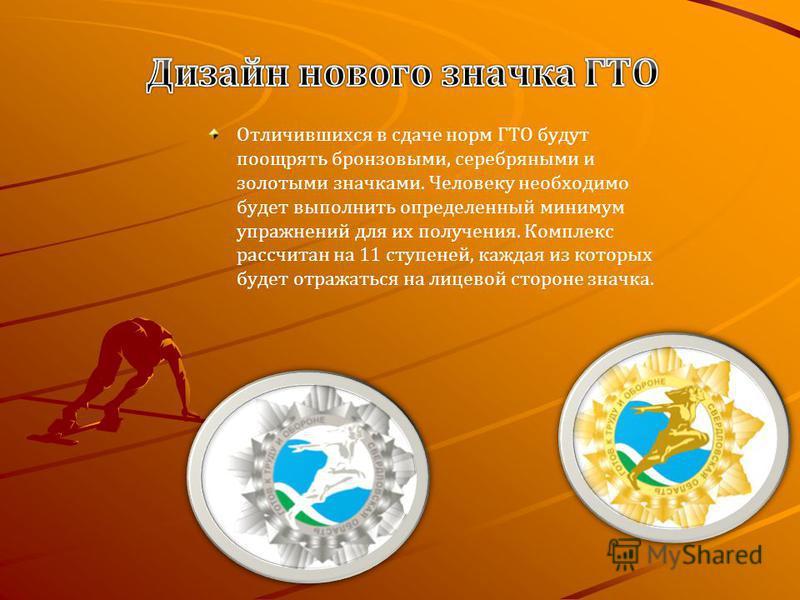 Отличившихся в сдаче норм ГТО будут поощрять бронзовыми, серебряными и золотыми значками. Человеку необходимо будет выполнить определенный минимум упражнений для их получения. Комплекс рассчитан на 11 ступеней, каждая из которых будет отражаться на л
