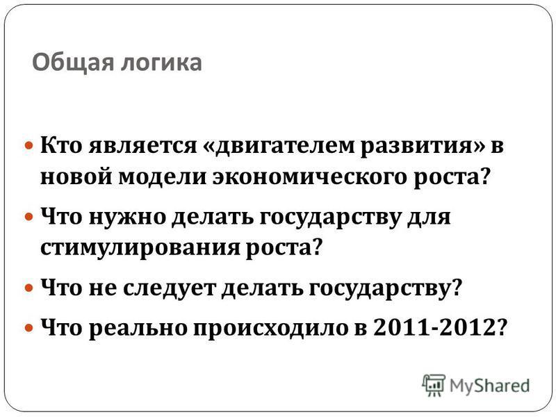 Общая логика Кто является « двигателем развития » в новой модели экономического роста ? Что нужно делать государству для стимулирования роста ? Что не следует делать государству ? Что реально происходило в 2011-2012?