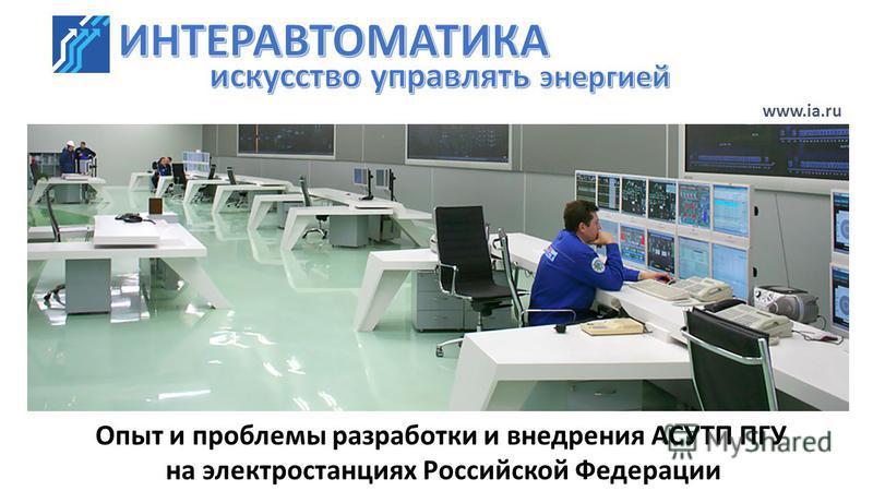 www.ia.ru Опыт и проблемы разработки и внедрения АСУТП ПГУ на электростанциях Российской Федерации