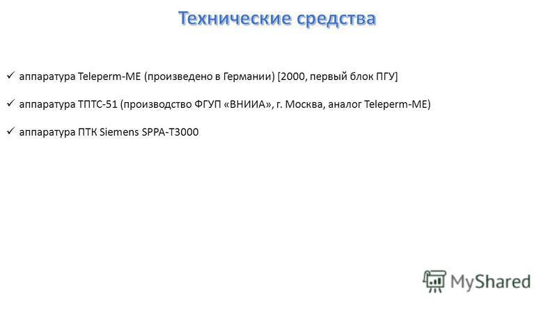 аппаратура Teleperm-ME (произведено в Германии) [2000, первый блок ПГУ] аппаратура ТПТС-51 (производство ФГУП «ВНИИА», г. Москва, аналог Teleperm-ME) аппаратура ПТК Siemens SPPA-T3000