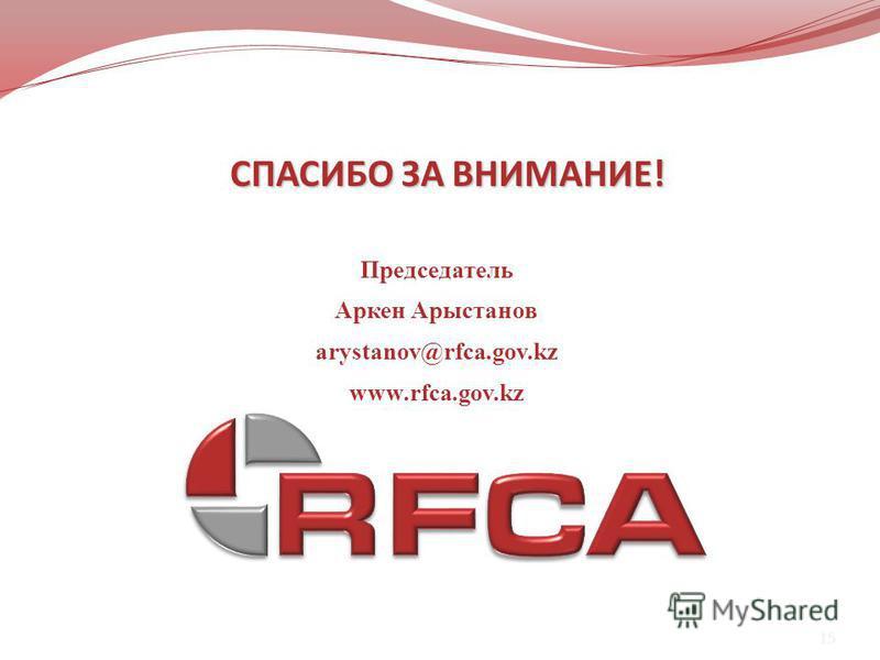 15 Председатель Аркен Арыстанов arystanov@rfca.gov.kz www.rfca.gov.kz СПАСИБО ЗА ВНИМАНИЕ!
