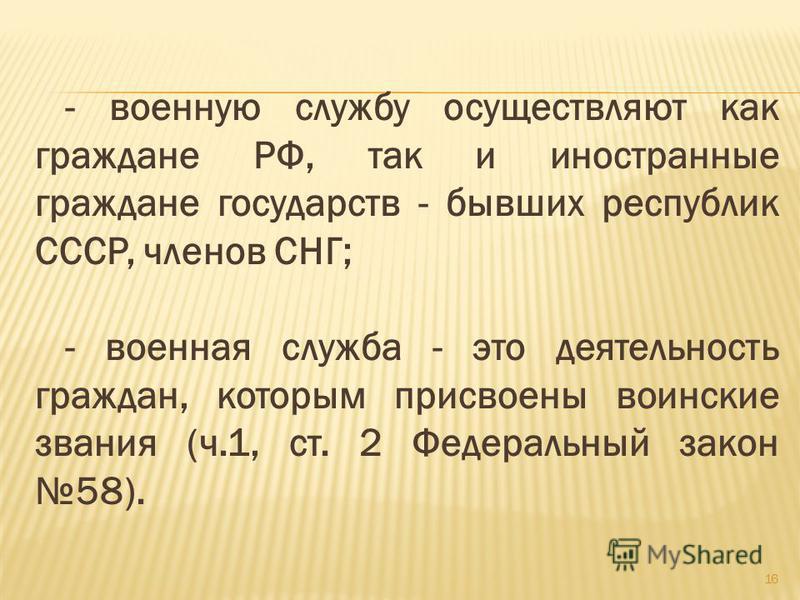 - военную службу осуществляют как граждане РФ, так и иностранные граждане государств - бывших республик СССР, членов СНГ; - военная служба - это деятельность граждан, которым присвоены воинские звания (ч.1, ст. 2 Федеральный закон 58). 16