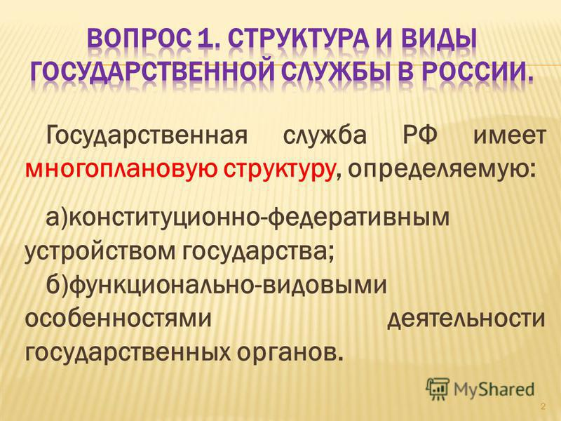 Государственная служба РФ имеет многоплановую структуру, определяемую: а)конституционно-федеративным устройством государства; б)функционально-видовыми особенностями деятельности государственных органов. 2